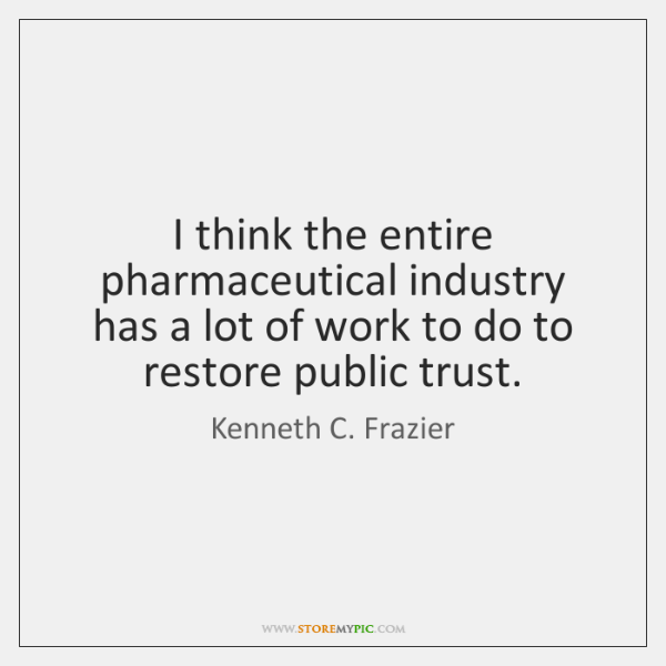 I think the entire pharmaceutical industry has a lot of work to ...