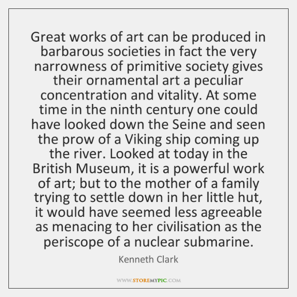 Great works of art can be produced in barbarous societies in fact ...