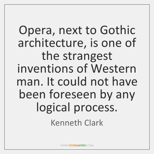 Opera, next to Gothic architecture, is one of the strangest inventions of ...
