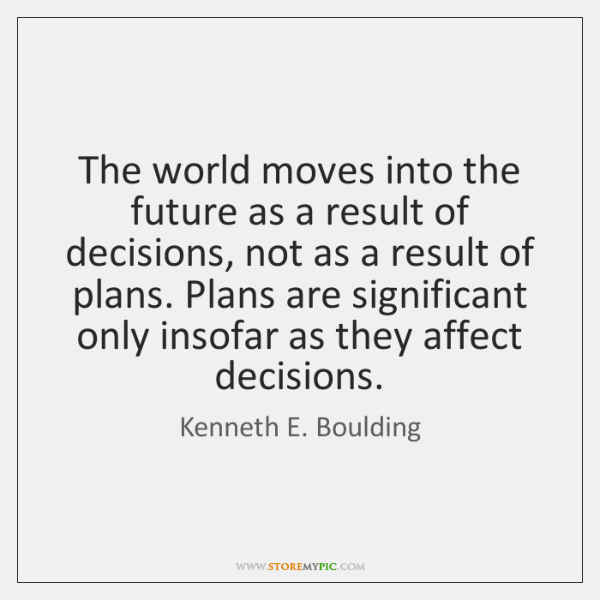The world moves into the future as a result of decisions, not ...
