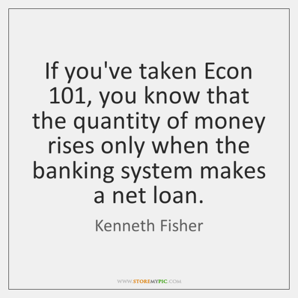 If you've taken Econ 101, you know that the quantity of money rises ...