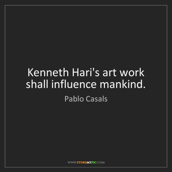 Pablo Casals: Kenneth Hari's art work shall influence mankind.