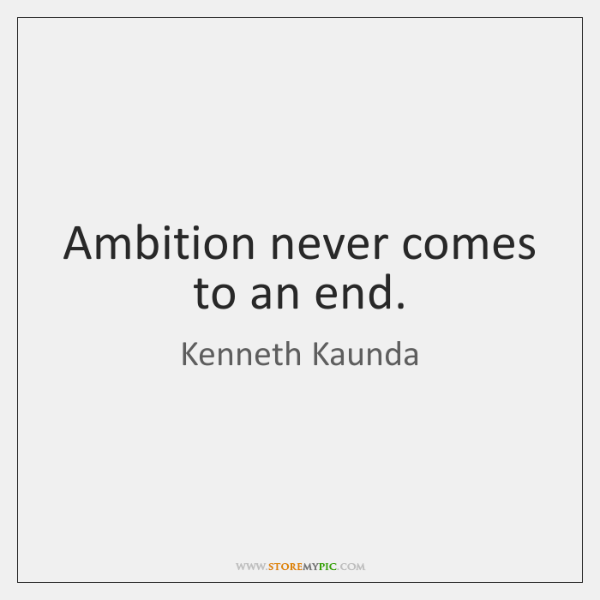 Ambition never comes to an end.