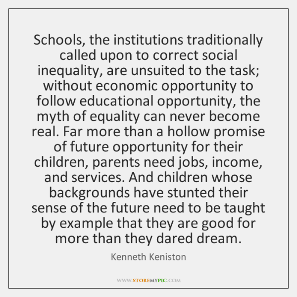 Schools, the institutions traditionally called upon to correct social inequality, are unsuited ...