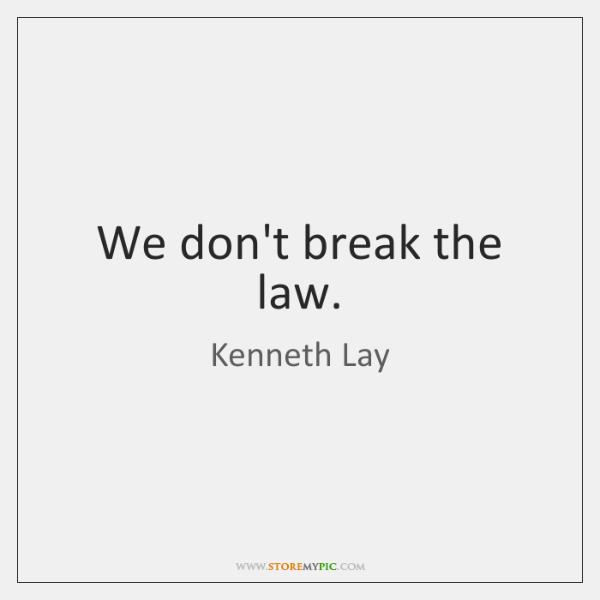 We don't break the law.