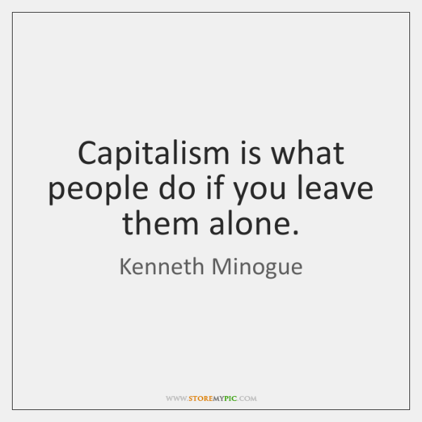 Capitalism is what people do if you leave them alone.