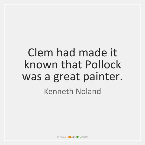Clem had made it known that Pollock was a great painter.