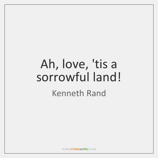 Ah, love, 'tis a sorrowful land!
