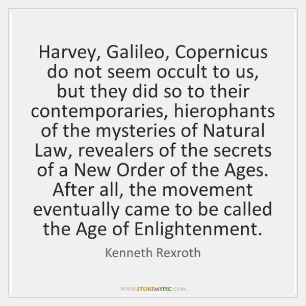 Harvey, Galileo, Copernicus do not seem occult to us, but they did ...