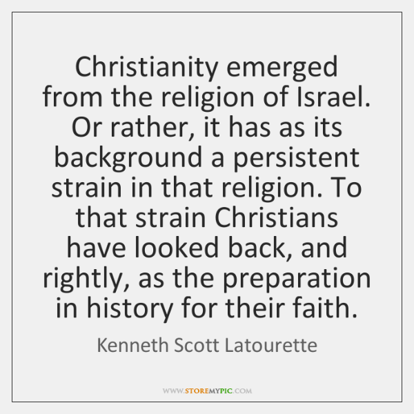 Christianity emerged from the religion of Israel. Or rather, it has as ...