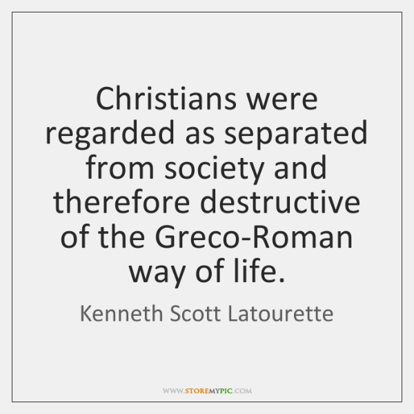Christians were regarded as separated from society and therefore destructive of the ...