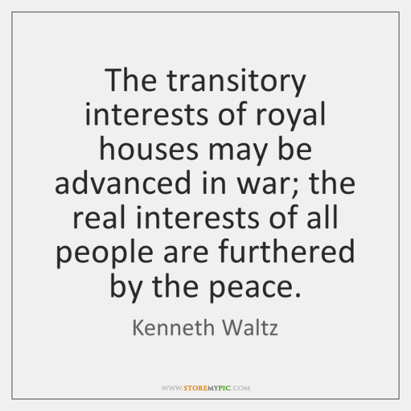 The transitory interests of royal houses may be advanced in war; the ...