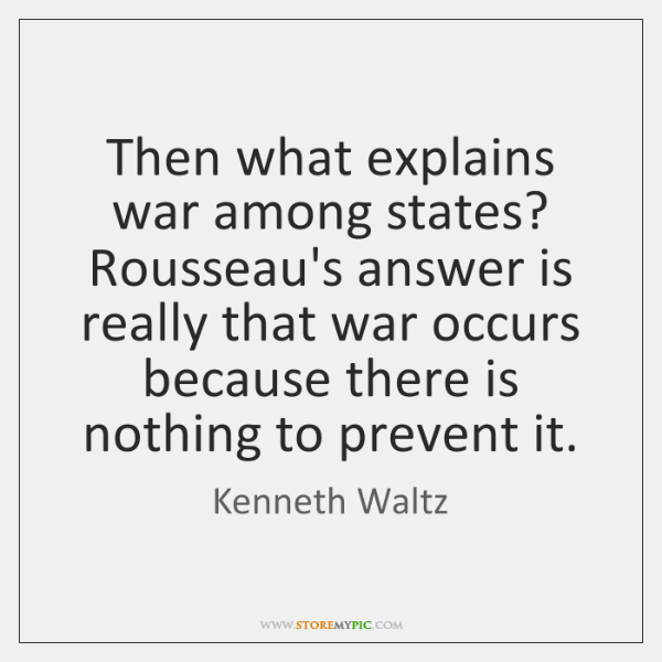 Then what explains war among states? Rousseau's answer is really that war ...