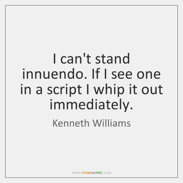 I can't stand innuendo. If I see one in a script I ...
