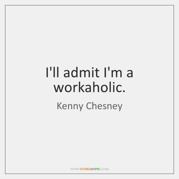 I'll admit I'm a workaholic.
