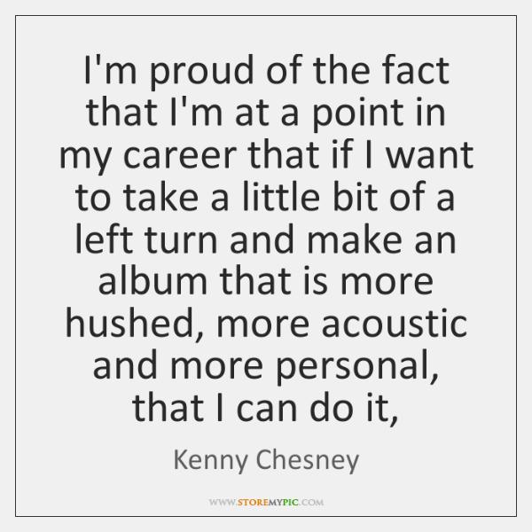I'm proud of the fact that I'm at a point in my ...
