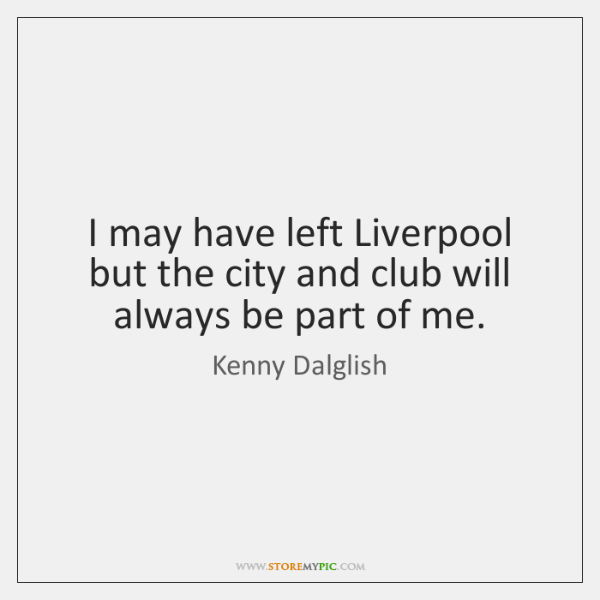 I may have left Liverpool but the city and club will always ...