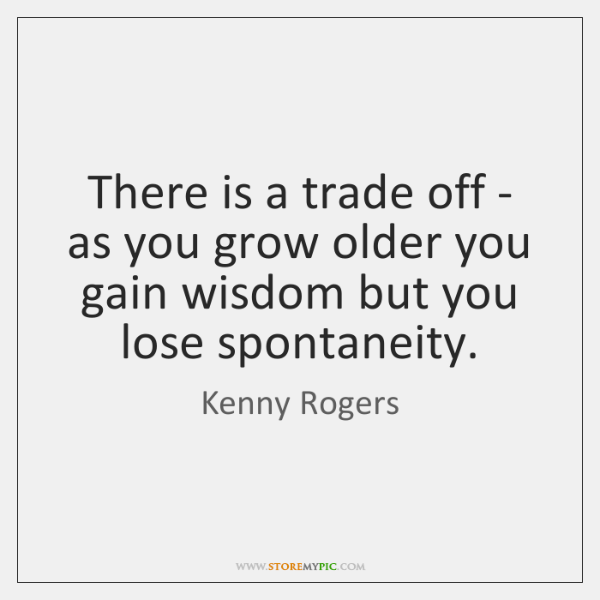 There is a trade off - as you grow older you gain ...
