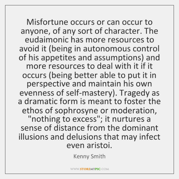 Misfortune occurs or can occur to anyone, of any sort of character. ...