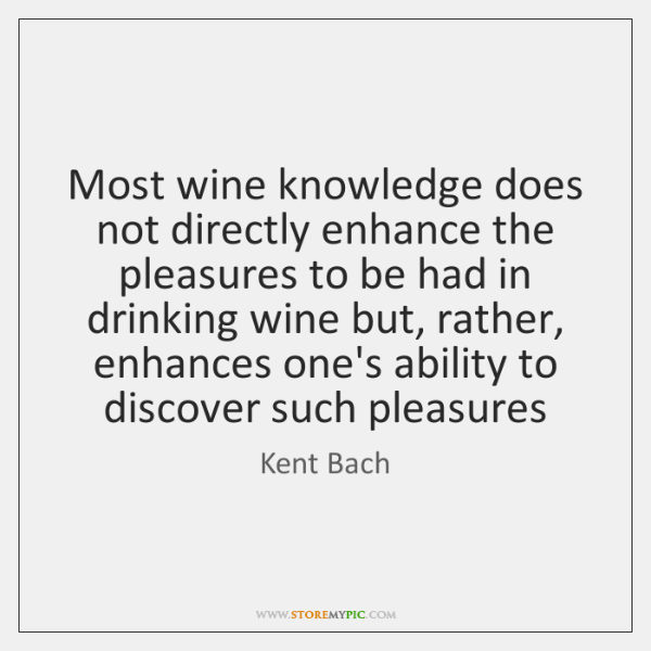 Most wine knowledge does not directly enhance the pleasures to be had ...