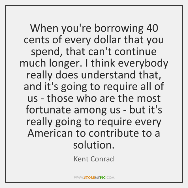 When you're borrowing 40 cents of every dollar that you spend, that can't ...