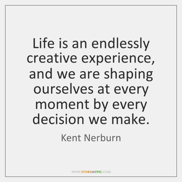 Life is an endlessly creative experience, and we are shaping ourselves at ...