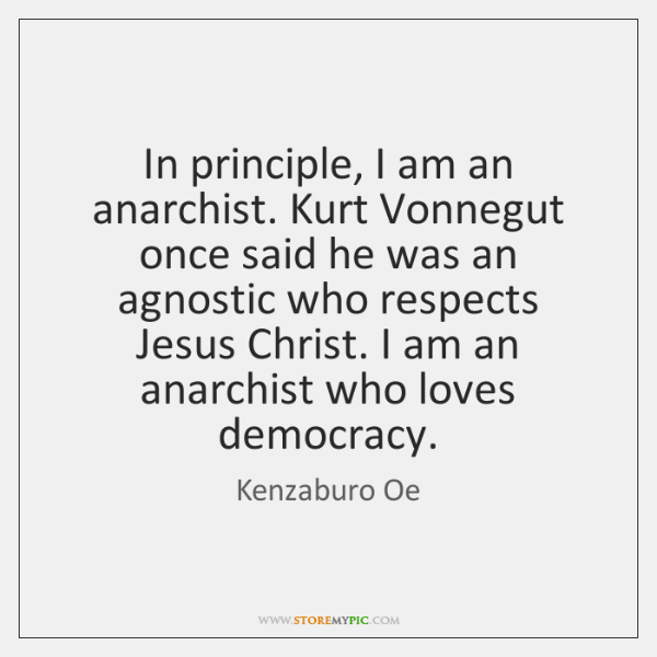 In principle, I am an anarchist. Kurt Vonnegut once said he was ...