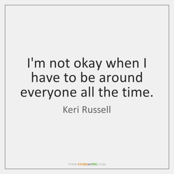 I'm not okay when I have to be around everyone all the ...