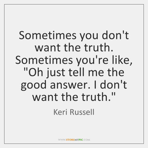 "Sometimes you don't want the truth. Sometimes you're like, ""Oh just tell ..."