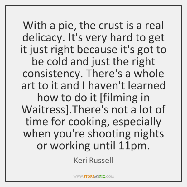 With a pie, the crust is a real delicacy. It's very hard ...