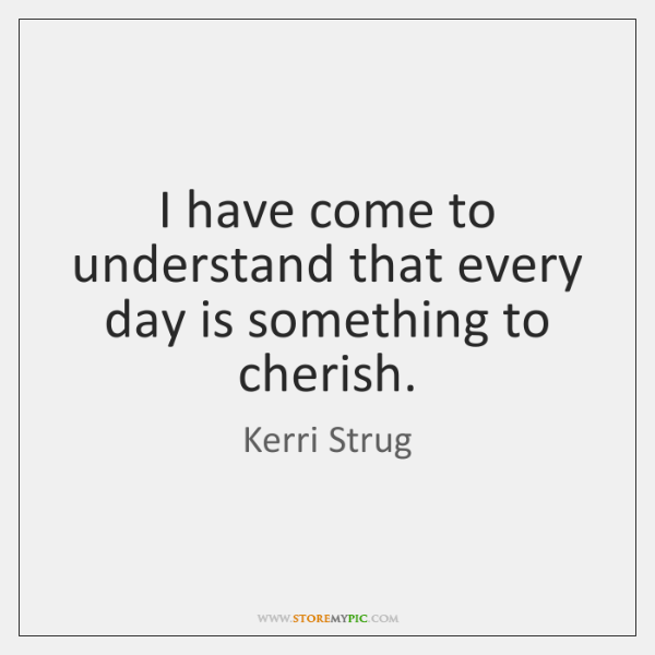 I have come to understand that every day is something to cherish.