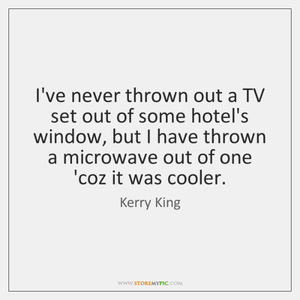 I've never thrown out a TV set out of some hotel's window, ...