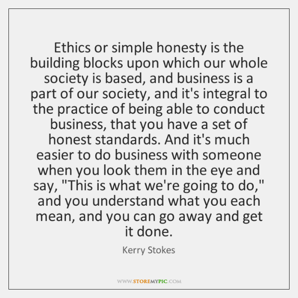 Ethics or simple honesty is the building blocks upon which our whole ...