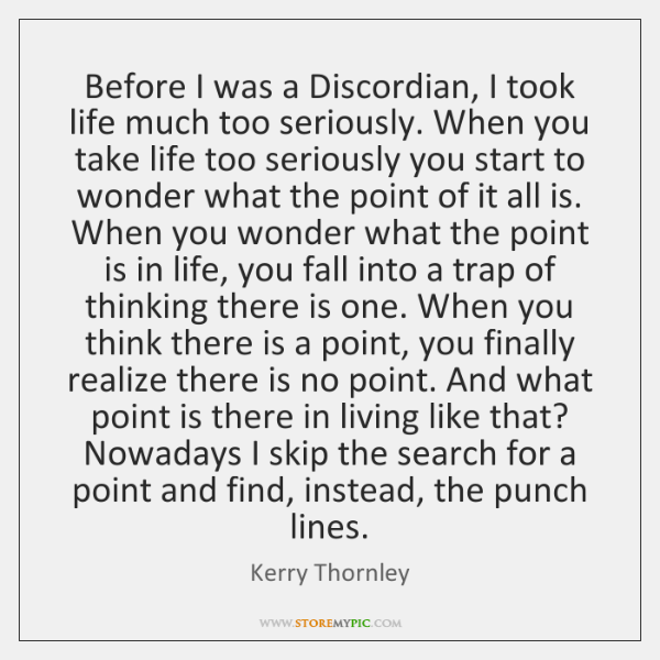 Before I was a Discordian, I took life much too seriously. When ...