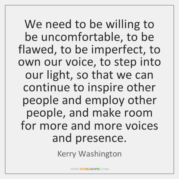We need to be willing to be uncomfortable, to be flawed, to ...