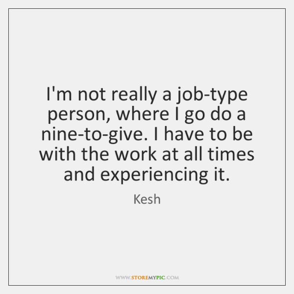 I'm not really a job-type person, where I go do a nine-to-give. ...