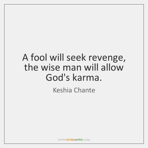 A fool will seek revenge, the wise man will allow God's karma.