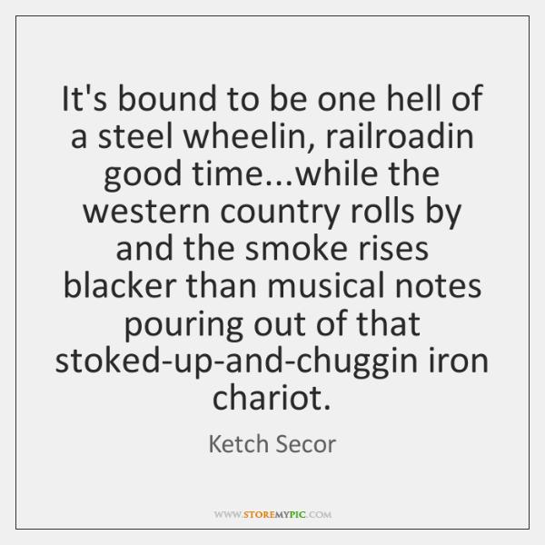 It's bound to be one hell of a steel wheelin, railroadin good ...