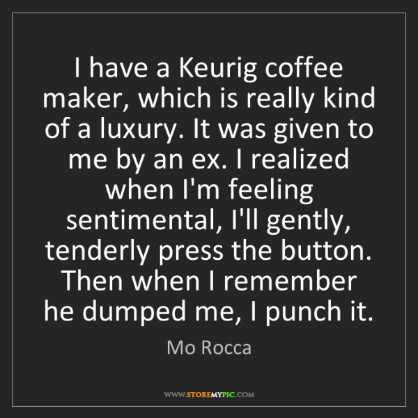Mo Rocca: I have a Keurig coffee maker, which is really kind of...