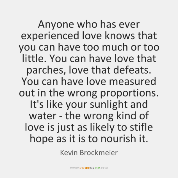 Anyone who has ever experienced love knows that you can have too ...
