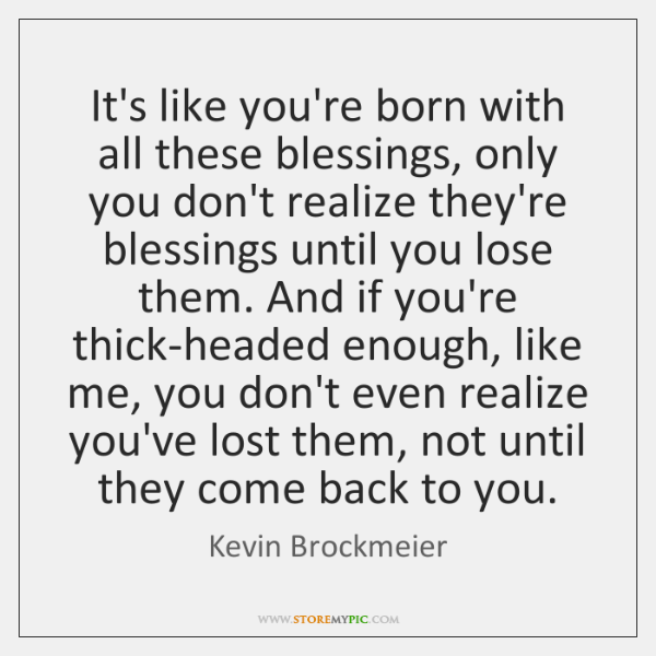 It's like you're born with all these blessings, only you don't realize ...