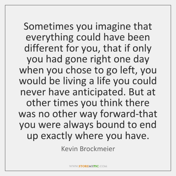 Sometimes you imagine that everything could have been different for you, that ...