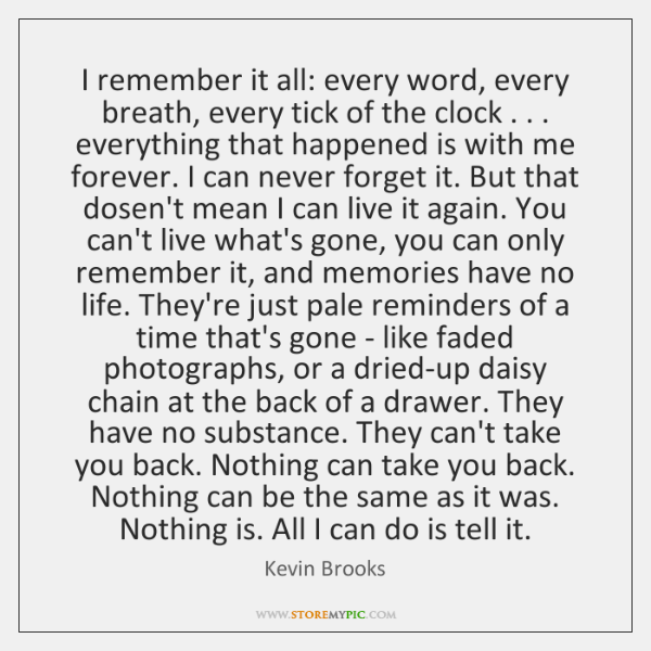 I remember it all: every word, every breath, every tick of the ...