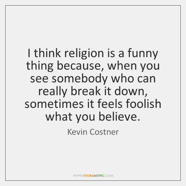 I think religion is a funny thing because, when you see somebody ...