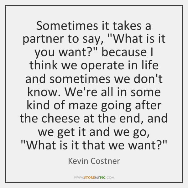 """Sometimes it takes a partner to say, """"What is it you want?"""" ..."""