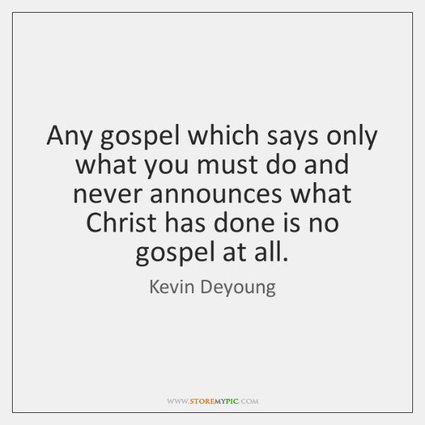 Any gospel which says only what you must do and never announces ...