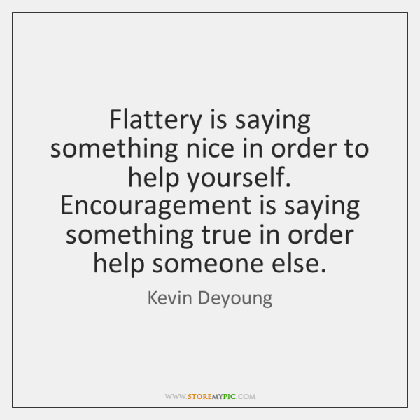 Flattery is saying something nice in order to help yourself. Encouragement is ...