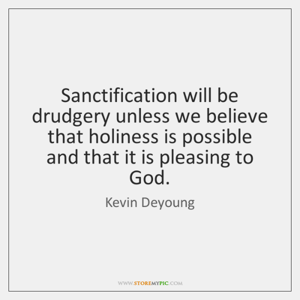 Sanctification will be drudgery unless we believe that holiness is possible and ...