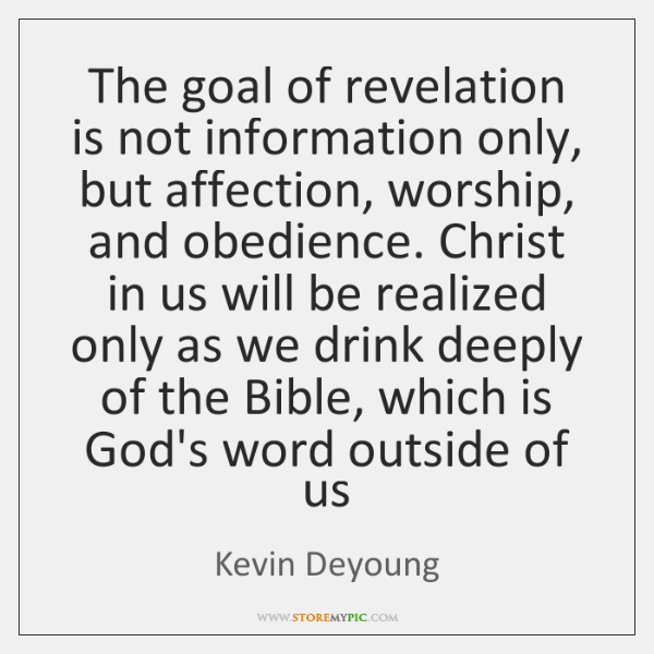 The goal of revelation is not information only, but affection, worship, and ...