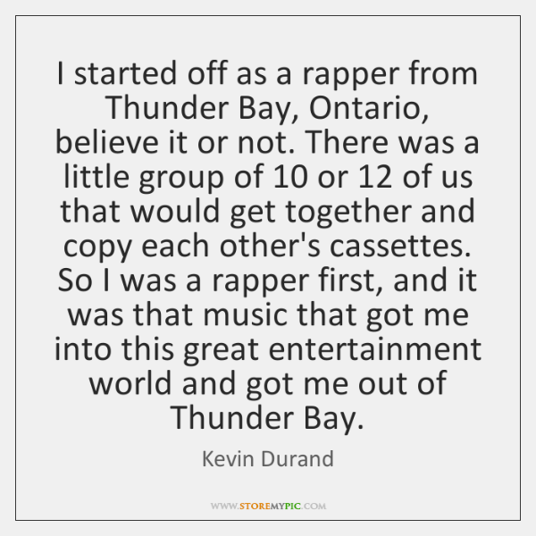 I started off as a rapper from Thunder Bay, Ontario, believe it ...